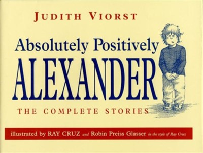 Absolutely Positively Alexander: The Complete Stories                             -     By: Judith Viorst     Illustrated By: Ray Cruz