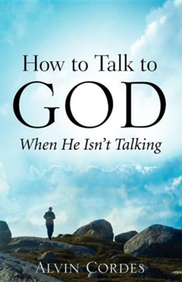 How to Talk to God When He Isn't Talking  -     By: Alvin Cordes