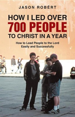 How I Led Over 700 People to Christ in a Year: How to Lead People to the Lord Easily and Successfully  -     By: Jason Robert