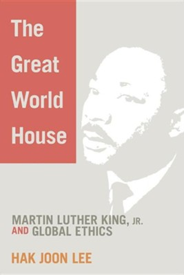 The Great World House: Martin Luther King, JR. and Global Ethics  -     By: Hak Joon Lee
