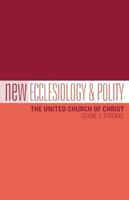 New Ecclesiology & Polity: The United Church of Christ  -     By: Clyde J. Steckel