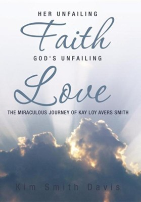 Her Unfailing Faith...God's Unfailing Love: The Miraculous Journey of Kay Loy Avers Smith  -     By: Kim Smith Davis