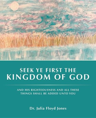 Seek Ye First the Kingdom of God: And His Righteousness and All These Things Shall Be Added Unto You  -     By: Julia Floyd Jones