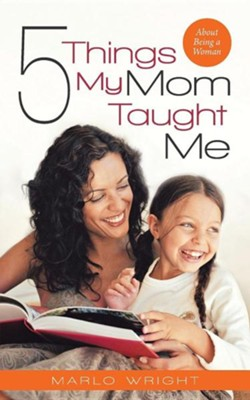 Five Things My Mom Taught Me: About Being a Woman  -     By: Marlo Wright