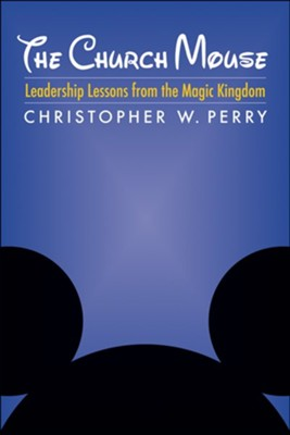 The Church Mouse: Leadership Lessons from the Magic Kingdom  -     By: Christopher W. Perry