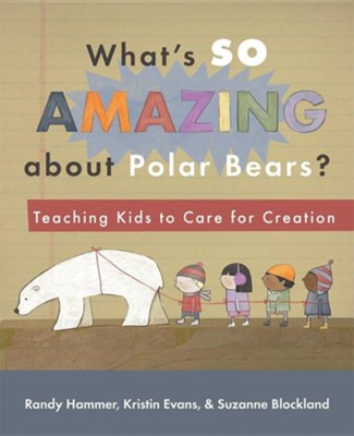 What's So Amazing about Polar Bears?: Teaching Kids to Care for Creation  -     By: Randy Hammer, Kristin Hammer Evans, Suzanne Blockland