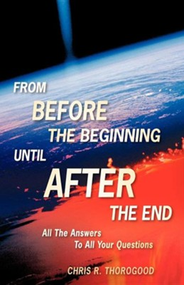 From Before the Beginning-Until After the End  -     By: Chris R. Thorogood