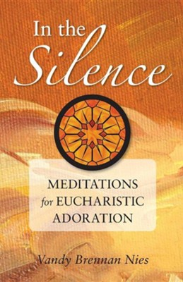 In the Silence: Meditations for Eucharistic Adoration  -     By: Vandy Brennan Nies