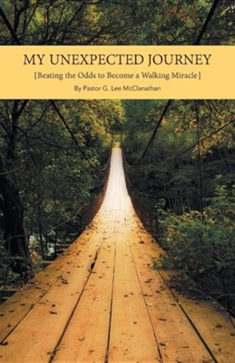 My Unexpected Journey: Beating the Odds to Become a Walking Miracle  -     By: G. Lee McClanathan