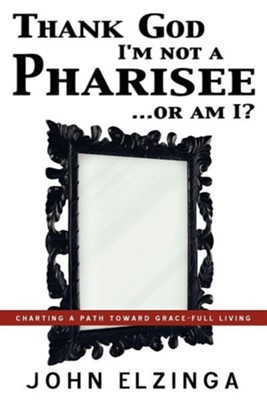 Thank God I'm Not a Pharisee...or Am I?  -     By: John Elzinga