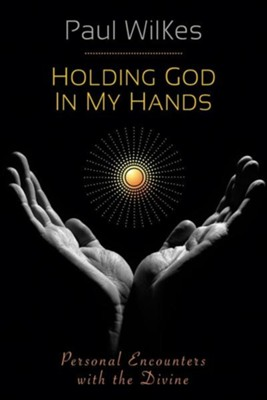 Holding God in My Hands: Personal Encounters with the Divine  -     By: Paul Wilkes