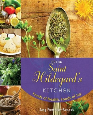 From Saint Hildegard's Kitchen: Foods of Health, Foods of Joy  -     By: Jany Fournier-Rosset, Victoria Hebert, Denis Sabourin