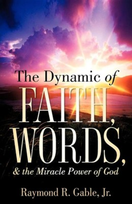 The Dynamic of Faith, Words, & the Miracle Power of God  -     By: Raymond Gable Jr.