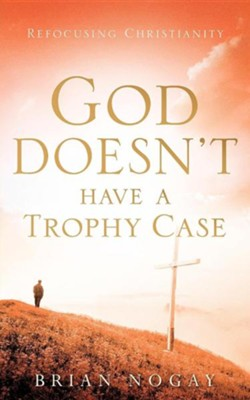 God Doesn't Have a Trophy Case  -     By: Brian Nogay