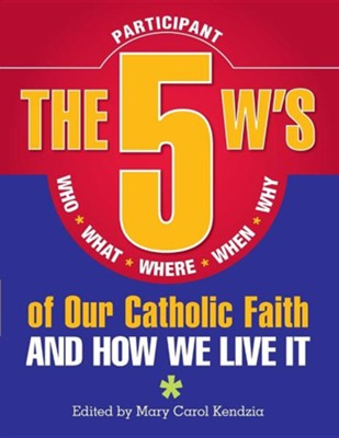 The 5 W's of Our Catholic Faith: Who, What, Where, When, Why and How We Live ItStudent Edition  -     Edited By: Mary Carol Kendzia(ED.)     By: Mary Carol Kendzia(ED.)