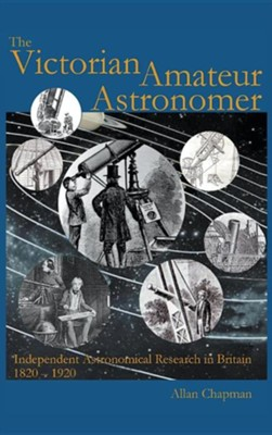 Victorian Amateur Astronomer: Independent Astronomical Research in Britain 1820 - 1920  -     By: Allan Chapman