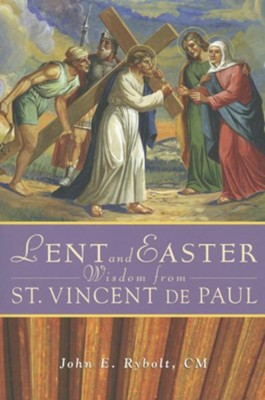 Lent and Easter Wisdom from Saint Vincent de Paul: Daily Scripture and Prayers Together with Saint Vincent de Paul's Own Words  -     By: John E. Rybolt