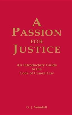 A Passion for Justice: A Practical Guide to the Code of Canon Law  -     By: G.J. Woodall