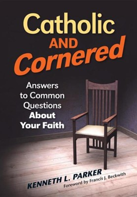 Catholic and Cornered: Answers to Common Questions about Your Faith  -     By: Kenneth Parker, Francis Beckwith