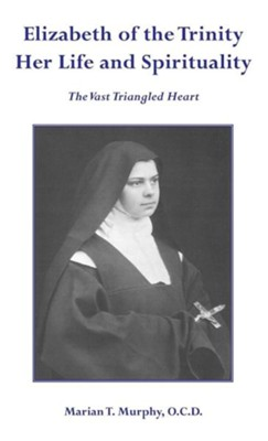 Elizabeth of the Trinity Her Life and Spirituality  -     By: Marian T. Murphy
