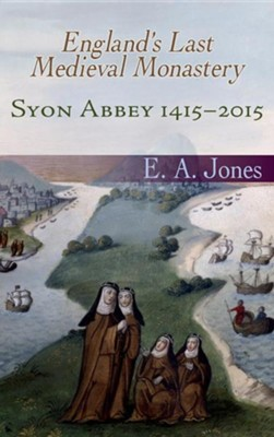 Syon Abbey 1415-2015. England's Last Medieval Monastery  -     By: Edward A. Jones