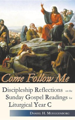 Come Follow Me. Discipleship Reflections on the Sunday Gospel Readings for Liturgical Year C  -     By: Daniel H. Mueggenborg