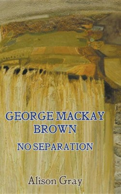 George MacKay Brown: No Separation  -     By: Alison Gray