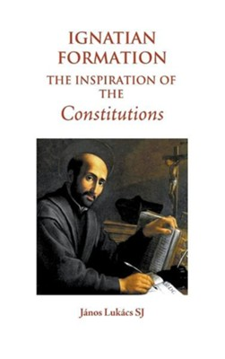 Ignatian Formation: The Inspiration of the Constitutions  -     By: Janos Lukacs SJ