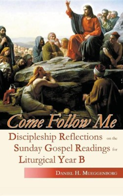 Come Follow Me: Discipleship Reflections on the Sunday Gospel Readings for Liturgical Year B  -     By: Daniel H. Mueggenborg