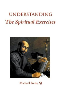 Understanding the Spiritual Exercises: Text and Commentary: A Handbook for Retreat Directors  -     By: Michael Ivens SJ
