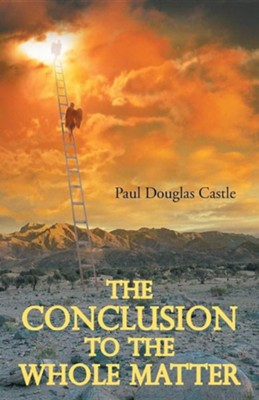 The Conclusion to the Whole Matter  -     By: Paul Douglas Castle