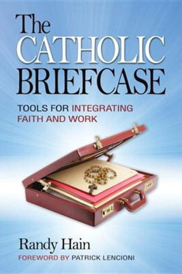 The Catholic Briefcase: Tools for Integrating Faith and Work  -     By: Randy Hain, Patrick Lencioni