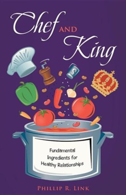Chef and King: Fundamental Ingredients for Healthy Relationships  -     By: Phillip R. Link