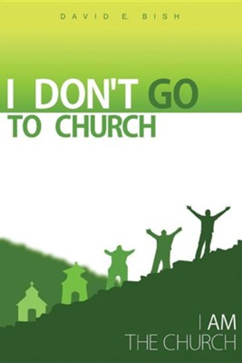 I Don't Go to Church: (I Am the Church)  -     By: David E. Bish
