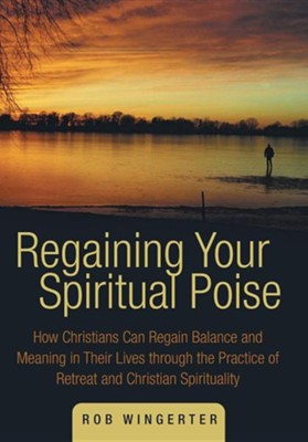 Regaining Your Spiritual Poise: How Christians Can Regain Balance and Meaning in Their Lives Through the Practice of Retreat and Christian Spiritualit  -     By: Rob Wingerter