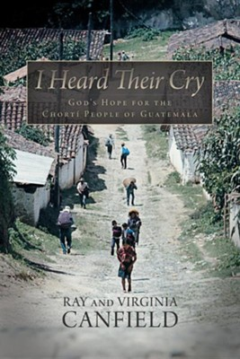 I Heard Their Cry: God's Hope for the Chorti People of Guatemala  -     By: Ray Canfield, Virginia Canfield