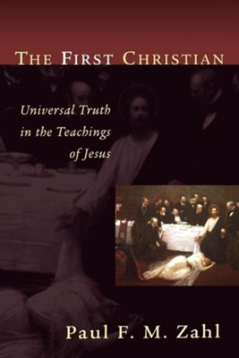The First Christian: Universal Truth in the Teachings  of Jesus  -     By: Paul F.M. Zahl