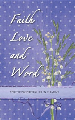 Faith Love and Word: Faith Love and Word  -     By: Apostle Helen Clement