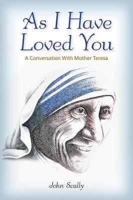 As I Have Loved You: A Conversation with Mother Teresa  -     By: John Scally