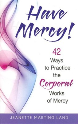 Have Mercy!: 42 Ways to Practice the Corporal Works of Mercy  -     By: Jeanette Martino Land