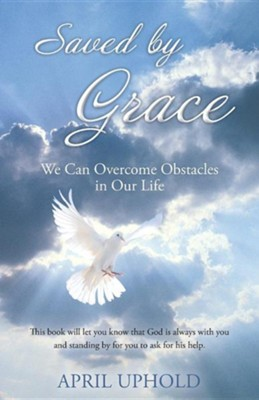 Saved by Grace: We Can Overcome Obstacles in Our Life  -     By: April Uphold