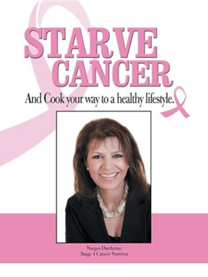 Starve Cancer and Cook Your Way to a Healthy Lifestyle  -     By: Narges Dardarian