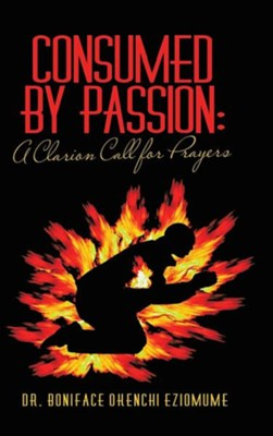 Consumed by Passion: A Clarion Call for Prayers  -     By: Dr. Boniface Okenchi Eziomume