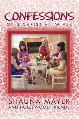Confessions of 5 Christian Wives  -     By: Shauna Mayer and Hollywood Friends