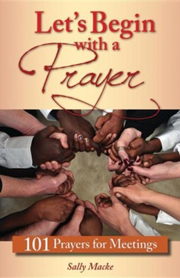 Let's Begin with a Prayer: 101 Prayers for Meetings  -     By: Sally Macke