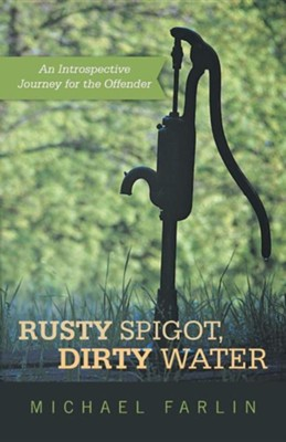 Rusty Spigot, Dirty Water: An Introspective Journey for the Offender  -     By: Michael Farlin
