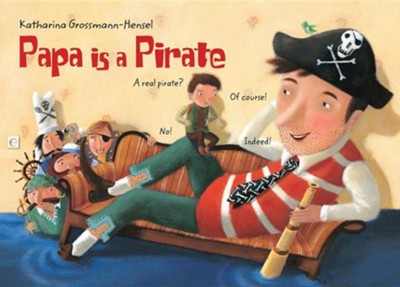 Papa Is a Pirate  -     By: Katharina Grossmann Hensel     Illustrated By: Katharina Grossmann Hensel