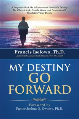My Destiny Go Forward: A Prophetic Book on Advancement Into God's Destiny for Church, Life, Family, Home and Business with Prophetic Prayer P  -     By: Francis Iselowo Th.D.