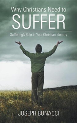Why Christians Need to Suffer: Suffering's Role in Your Christian Identity  -     By: Joseph Bonacci