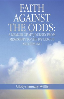 Faith Against the Odds: A Memoir of My Journey from Mississippi to the Ivy League and Beyond  -     By: Gladys January Willis
